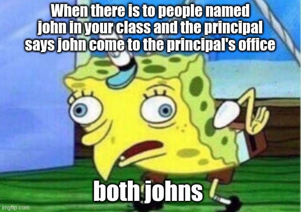Mocking Spongebob |  When there is to people named john in your class and the principal says john come to the principal's office; both johns | image tagged in memes,mocking spongebob | made w/ Imgflip meme maker