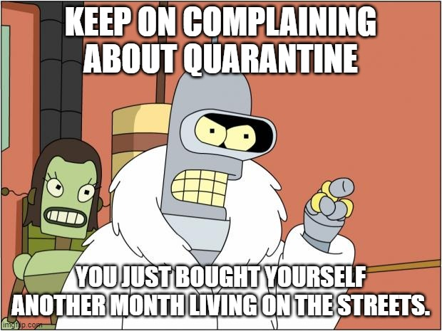QUARANTINE |  KEEP ON COMPLAINING ABOUT QUARANTINE; YOU JUST BOUGHT YOURSELF ANOTHER MONTH LIVING ON THE STREETS. | image tagged in memes,bender | made w/ Imgflip meme maker