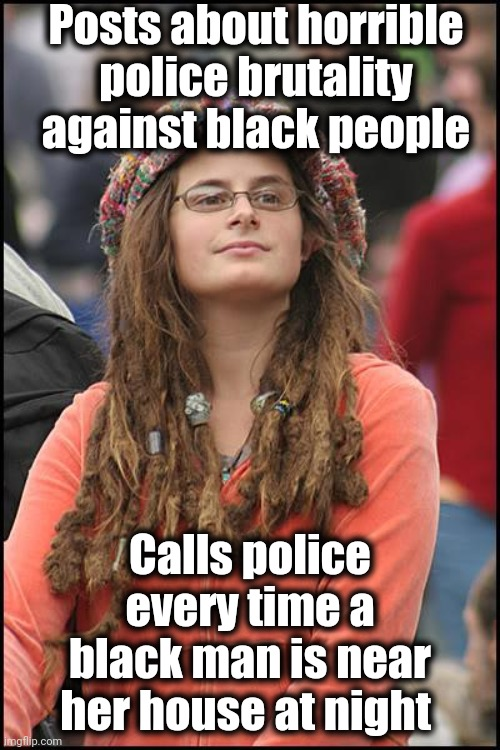 College Liberal |  Posts about horrible police brutality against black people; Calls police every time a black man is near her house at night | image tagged in memes,college liberal | made w/ Imgflip meme maker