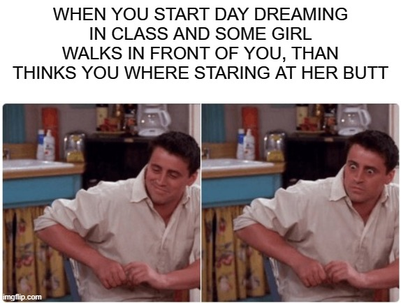anyone else? |  WHEN YOU START DAY DREAMING IN CLASS AND SOME GIRL WALKS IN FRONT OF YOU, THAN THINKS YOU WHERE STARING AT HER BUTT | image tagged in joey from friends | made w/ Imgflip meme maker