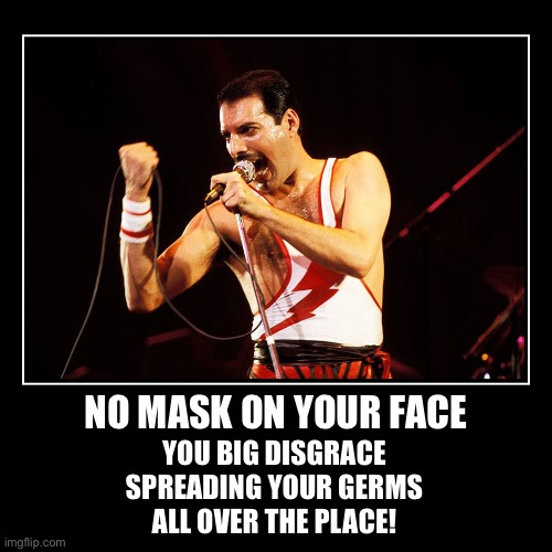 PSA: If Freddie was alive today | NO MASK ON YOUR FACE | YOU BIG DISGRACE  SPREADING YOUR GERMS  ALL OVER THE PLACE! | image tagged in funny,demotivationals,queen,freddie mercury,covid-19 | made w/ Imgflip demotivational maker