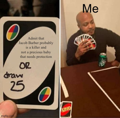 Defending Jacob |  Me; Admit that Jacob Barber probably is a killer and not a precious baby that needs protection | image tagged in memes,uno draw 25 cards,defending jacob,denial | made w/ Imgflip meme maker