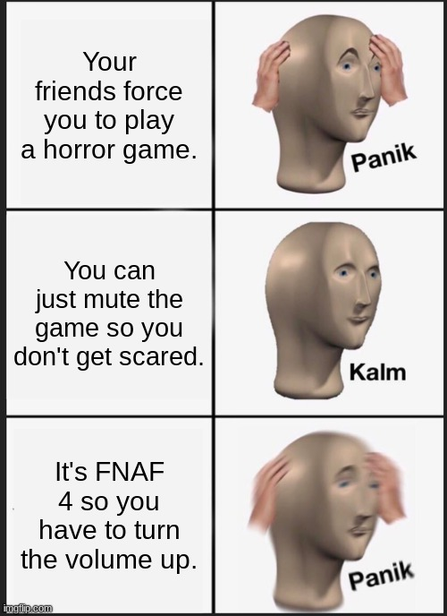 Panik Kalm Panik |  Your friends force you to play a horror game. You can just mute the game so you don't get scared. It's FNAF 4 so you have to turn the volume up. | image tagged in memes,panik kalm panik | made w/ Imgflip meme maker