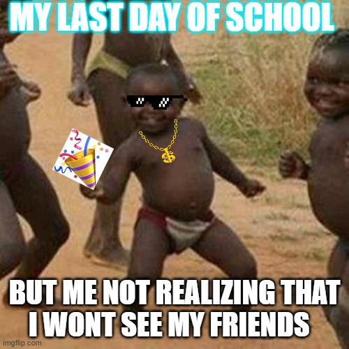 Third World Success Kid |  MY LAST DAY OF SCHOOL; BUT ME NOT REALIZING THAT I WONT SEE MY FRIENDS | image tagged in memes,third world success kid | made w/ Imgflip meme maker