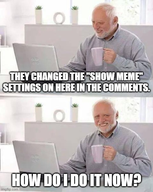"There's no embedding now. HELP. |  THEY CHANGED THE ""SHOW MEME"" SETTINGS ON HERE IN THE COMMENTS. HOW DO I DO IT NOW? 