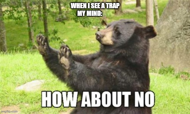 bear |  WHEN I SEE A TRAP; MY MIND: | image tagged in memes,how about no bear | made w/ Imgflip meme maker