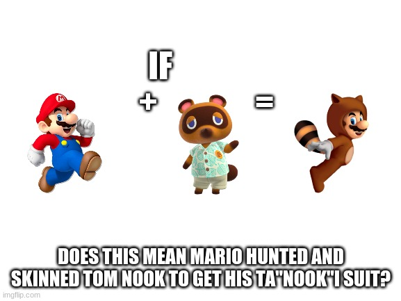 "This explains why Tom nook isn't in any of the Mario games |  IF                +                =; DOES THIS MEAN MARIO HUNTED AND SKINNED TOM NOOK TO GET HIS TA""NOOK""I SUIT? 