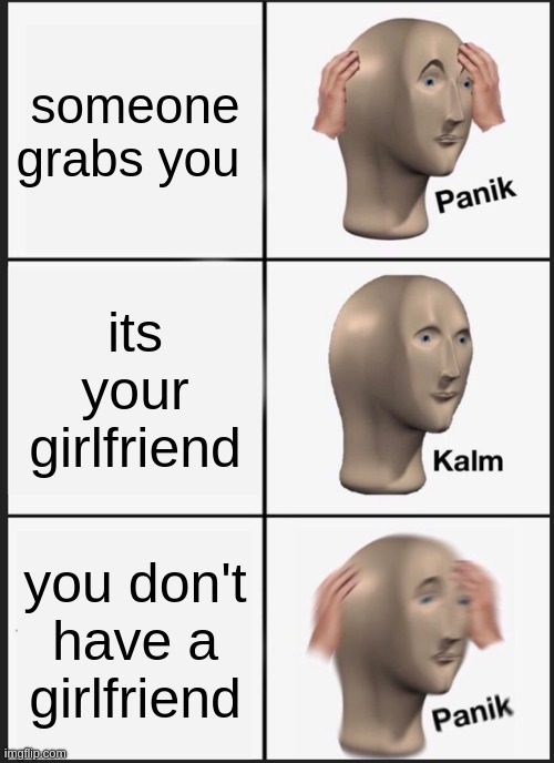 Panik Kalm Panik |  someone grabs you; its your girlfriend; you don't have a girlfriend | image tagged in memes,panik kalm panik | made w/ Imgflip meme maker