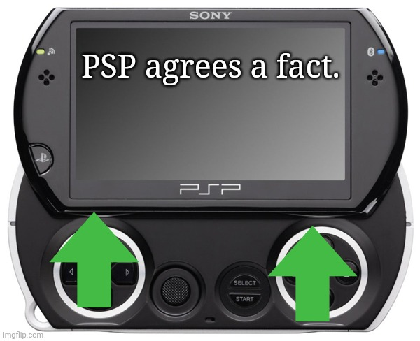 Sony PSP GO (N-1000) | PSP agrees a fact. | image tagged in sony psp go n-1000 | made w/ Imgflip meme maker