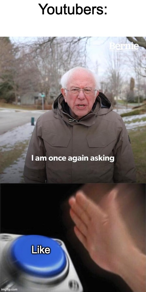 Youtubers be like: |  Youtubers:; Like | image tagged in memes,blank nut button,bernie i am once again asking for your support,like,youtubers,fun | made w/ Imgflip meme maker