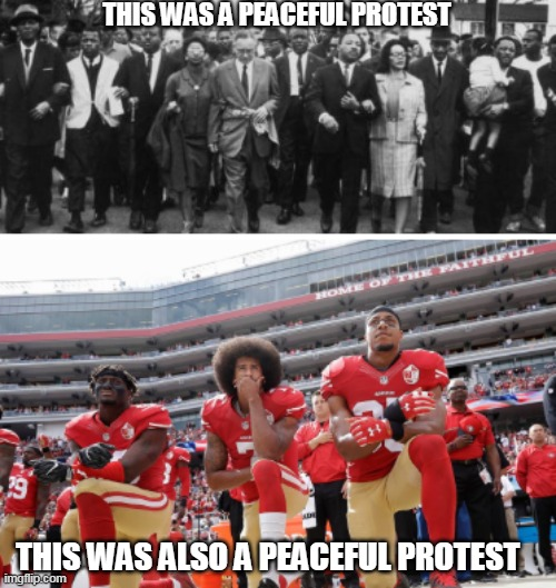 protest |  THIS WAS A PEACEFUL PROTEST; THIS WAS ALSO A PEACEFUL PROTEST | image tagged in mlk,colin kaepernick,nfl | made w/ Imgflip meme maker