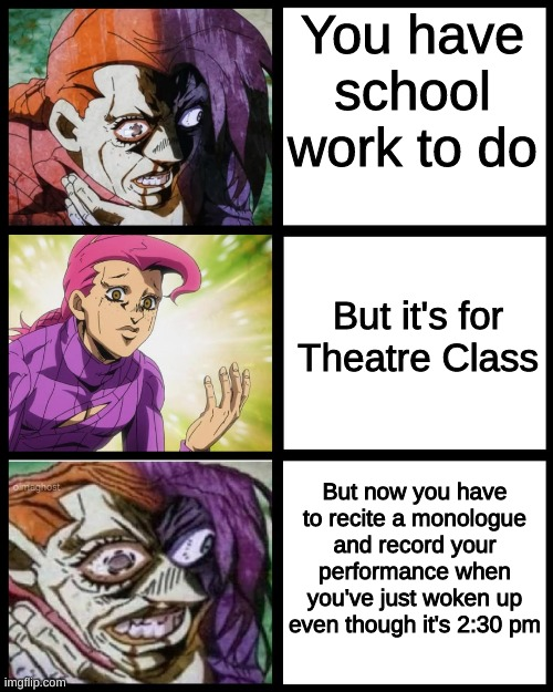 JoJo Doppio |  You have school work to do; But it's for Theatre Class; But now you have to recite a monologue and record your performance when you've just woken up even though it's 2:30 pm | image tagged in jojo doppio | made w/ Imgflip meme maker