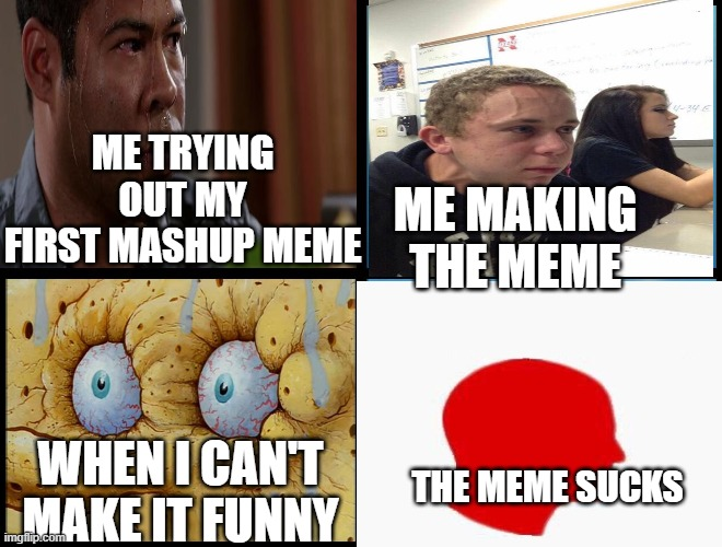yes I know it sucks |  ME TRYING OUT MY FIRST MASHUP MEME; ME MAKING THE MEME; THE MEME SUCKS; WHEN I CAN'T MAKE IT FUNNY | image tagged in spongebob - i don't need it by henry-c,headache,stress,straining kid,mashup,crossover | made w/ Imgflip meme maker