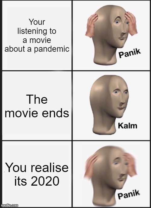 Panik |  Your listening to a movie about a pandemic; The movie ends; You realise its 2020 | image tagged in memes,panik kalm panik,covid-19,pandemic | made w/ Imgflip meme maker