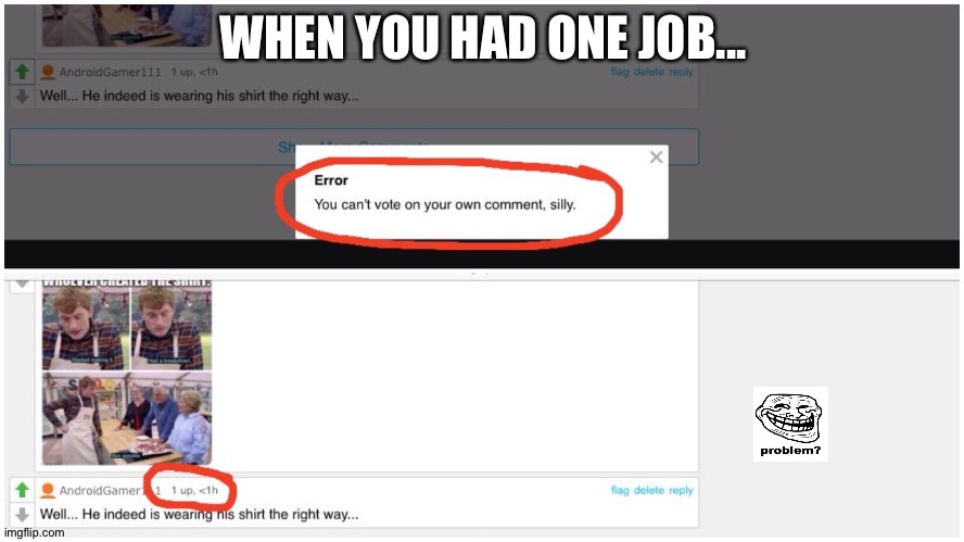You had one job, imgflip |  WHEN YOU HAD ONE JOB... | image tagged in funny memes,you had one job,bugs,new,there was an attempt,facepalm | made w/ Imgflip meme maker