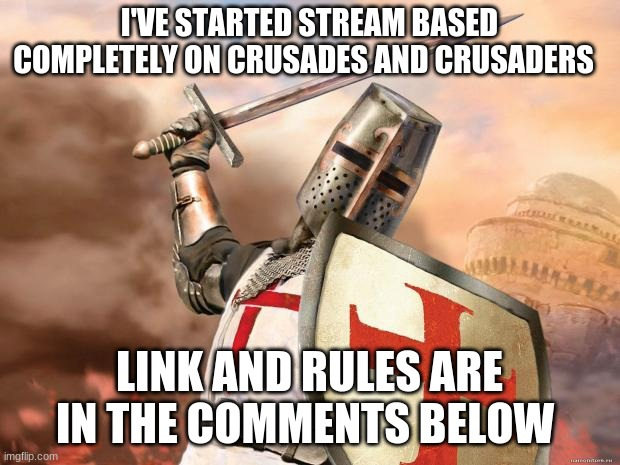 New stream |  I'VE STARTED STREAM BASED COMPLETELY ON CRUSADES AND CRUSADERS; LINK AND RULES ARE IN THE COMMENTS BELOW | image tagged in crusader | made w/ Imgflip meme maker