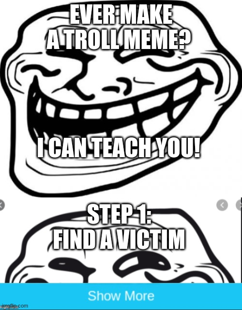How to make a Troll meme |  EVER MAKE A TROLL MEME? I CAN TEACH YOU! STEP 1: FIND A VICTIM | image tagged in memes,troll face,imgflip,funny | made w/ Imgflip meme maker