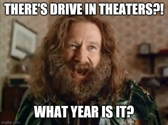 The return of Drive in theaters |  THERE'S DRIVE IN THEATERS?! WHAT YEAR IS IT? | image tagged in memes,what year is it,old school,social distancing | made w/ Imgflip meme maker