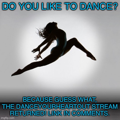 Pretty dancer |  DO YOU LIKE TO DANCE? BECAUSE GUESS WHAT, THE DANCEYOURHEARTOUT STREAM RETURNED! LINK IN COMMENTS. | image tagged in pretty dancer | made w/ Imgflip meme maker