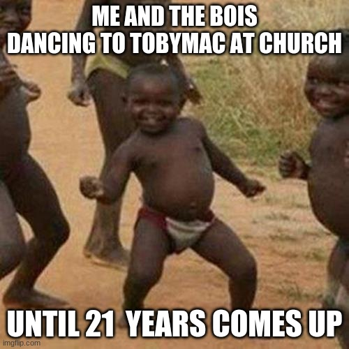 Third World Success Kid |  ME AND THE BOIS DANCING TO TOBYMAC AT CHURCH; UNTIL 21  YEARS COMES UP | image tagged in memes,third world success kid | made w/ Imgflip meme maker
