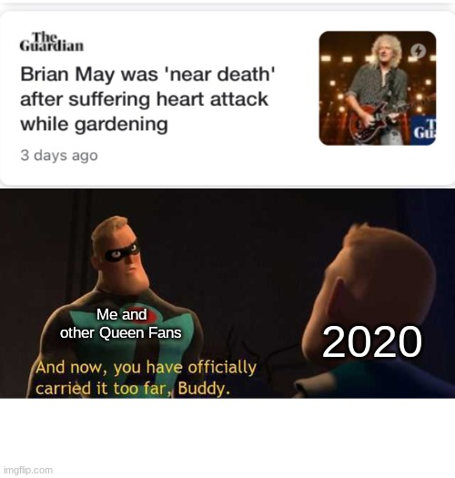 2020 Do Be Going Way Too Far |  2020; Me and other Queen Fans | image tagged in and now you have officially carried it too far buddy,not funny,queen,pray | made w/ Imgflip meme maker