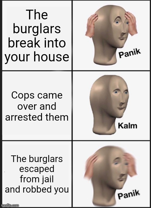 Panik Kalm Panik |  The burglars break into your house; Cops came over and arrested them; The burglars escaped from jail and robbed you | image tagged in memes,panik kalm panik,burglar,funny,robbed,cops | made w/ Imgflip meme maker