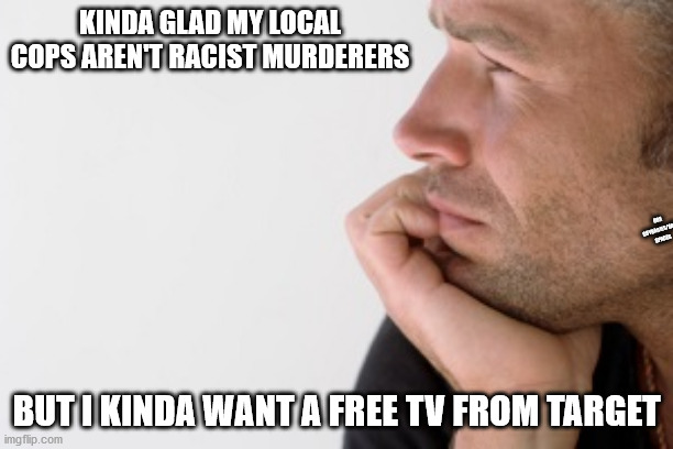 oof. |  KINDA GLAD MY LOCAL COPS AREN'T RACIST MURDERERS; OBX CRYBABIES/SAFE SPACES; BUT I KINDA WANT A FREE TV FROM TARGET | image tagged in man deep in thought,too soon | made w/ Imgflip meme maker