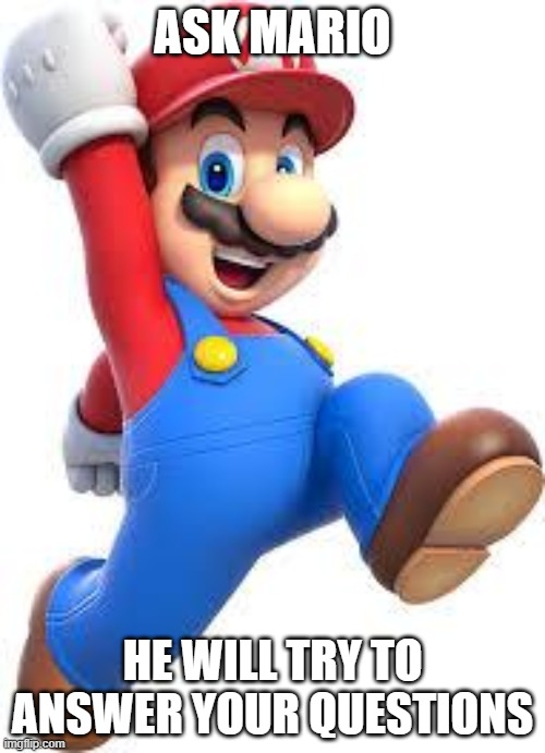 mario |  ASK MARIO; HE WILL TRY TO ANSWER YOUR QUESTIONS | image tagged in mario | made w/ Imgflip meme maker