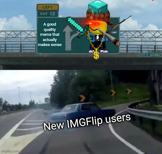 This took forever to make... Better be worth it... |  A good quality meme that actually makes sense; New IMGFlip users | image tagged in memes,left exit 12 off ramp | made w/ Imgflip meme maker