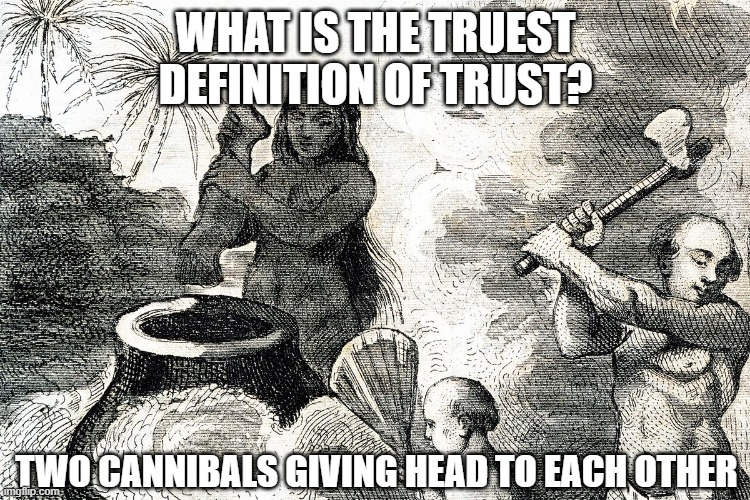 Trust Exercise |  WHAT IS THE TRUEST DEFINITION OF TRUST? TWO CANNIBALS GIVING HEAD TO EACH OTHER | image tagged in cannibals | made w/ Imgflip meme maker