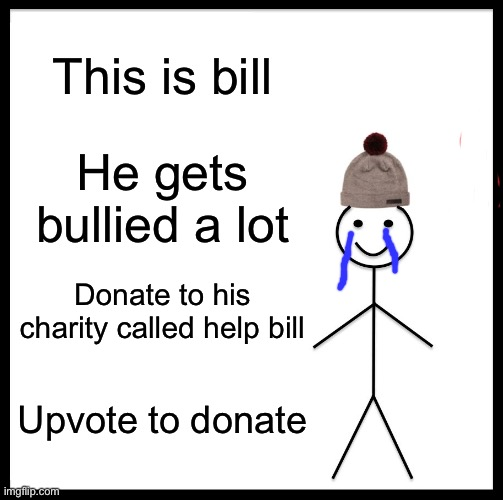 Bill |  This is bill; He gets bullied a lot; Donate to his charity called help bill; Upvote to donate | image tagged in memes,be like bill,donation,upvotes | made w/ Imgflip meme maker