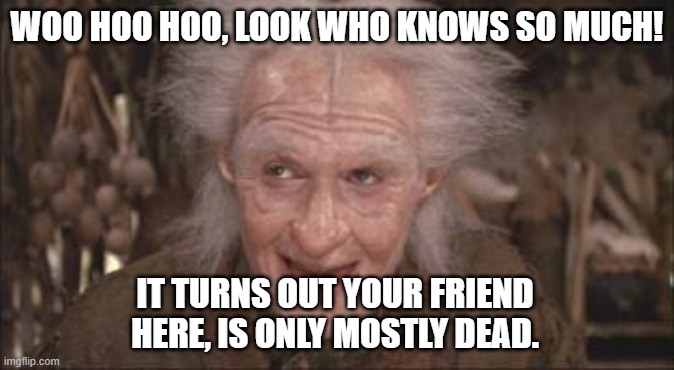 Mostly Dead |  WOO HOO HOO, LOOK WHO KNOWS SO MUCH! IT TURNS OUT YOUR FRIEND HERE, IS ONLY MOSTLY DEAD. | image tagged in princess bride miracle max,dead,friend,mostly dead,miracle | made w/ Imgflip meme maker