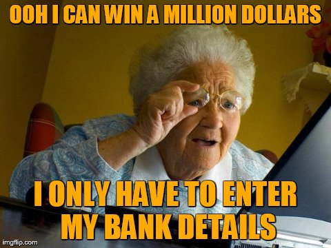 Grandma Finds The Internet | OOH I CAN WIN A MILLION DOLLARS I ONLY HAVE TO ENTER MY BANK DETAILS | image tagged in memes,grandma finds the internet | made w/ Imgflip meme maker
