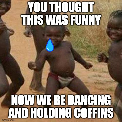 rip tiny dancing kids •-• |  YOU THOUGHT THIS WAS FUNNY; NOW WE BE DANCING AND HOLDING COFFINS | image tagged in memes,third world success kid | made w/ Imgflip meme maker