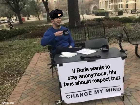 Food For Thought |  If Boris wants to stay anonymous, his fans should respect that. | image tagged in memes,change my mind,life of boris,anonymous,food for thought,youtuber | made w/ Imgflip meme maker