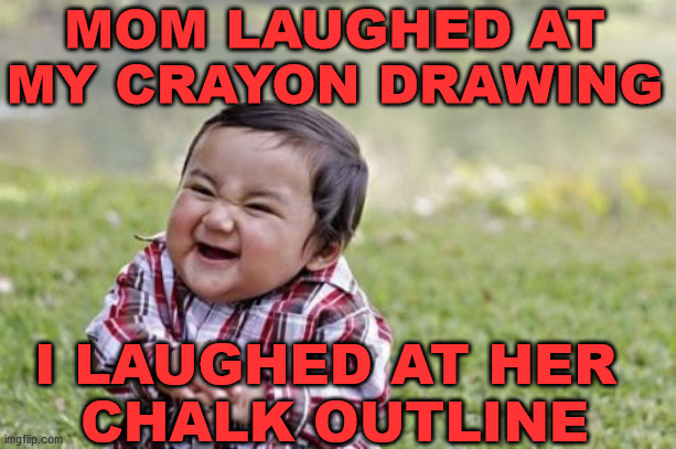 Evil Toddler |  MOM LAUGHED AT MY CRAYON DRAWING; I LAUGHED AT HER  CHALK OUTLINE | image tagged in memes,evil toddler | made w/ Imgflip meme maker