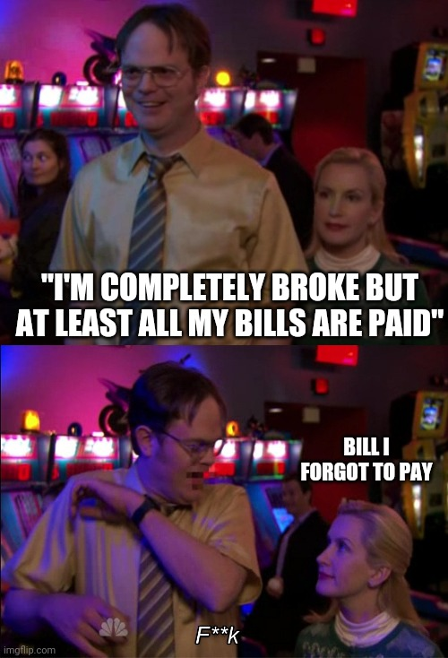 "Angela scared Dwight |  ""I'M COMPLETELY BROKE BUT AT LEAST ALL MY BILLS ARE PAID""; BILL I FORGOT TO PAY 