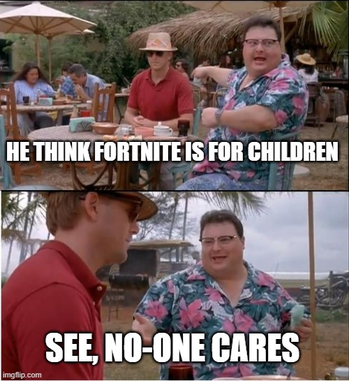 See Nobody Cares |  HE THINK FORTNITE IS FOR CHILDREN; SEE, NO-ONE CARES | image tagged in memes,see nobody cares | made w/ Imgflip meme maker