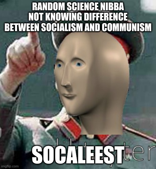 Cool dudes these days |  RANDOM SCIENCE NIBBA NOT KNOWING DIFFERENCE BETWEEN SOCIALISM AND COMMUNISM; SOCALEEST | image tagged in stalin meme man | made w/ Imgflip meme maker