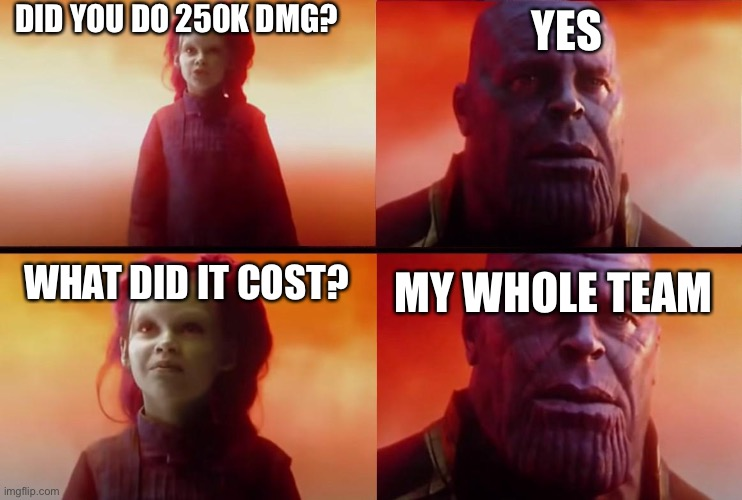 thanos what did it cost |  DID YOU DO 250K DMG? YES; WHAT DID IT COST? MY WHOLE TEAM | image tagged in thanos what did it cost | made w/ Imgflip meme maker