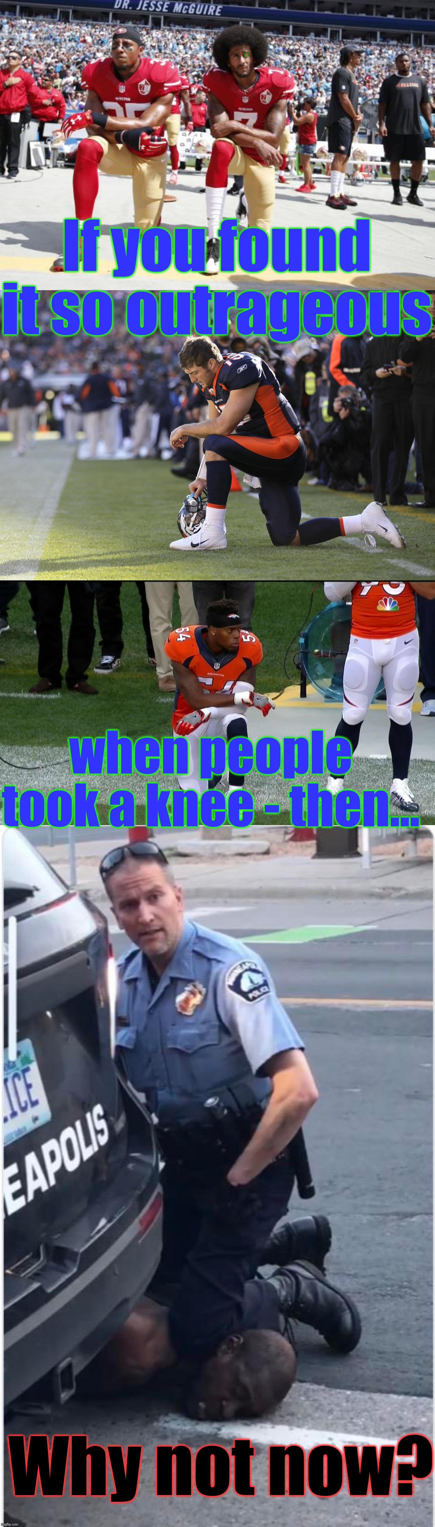 Which one of these guys - hasn't Donald Trump condemned? |  . If you found it so outrageous; when people took a knee - then... Why not now? | image tagged in colin kaepernick,taking a knee,not taking that,george floyd taking a knee,donald trump is proud,memes | made w/ Imgflip meme maker