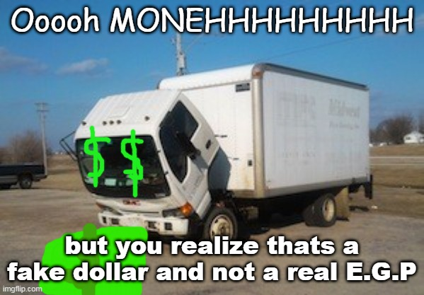 ME WHEN I GET FAKE MONEY |  Ooooh MONEHHHHHHHHH; but you realize thats a fake dollar and not a real E.G.P | image tagged in memes,okay truck,money | made w/ Imgflip meme maker