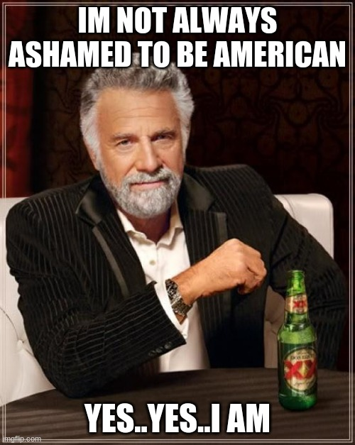murca |  IM NOT ALWAYS ASHAMED TO BE AMERICAN; YES..YES..I AM | image tagged in memes,the most interesting man in the world | made w/ Imgflip meme maker