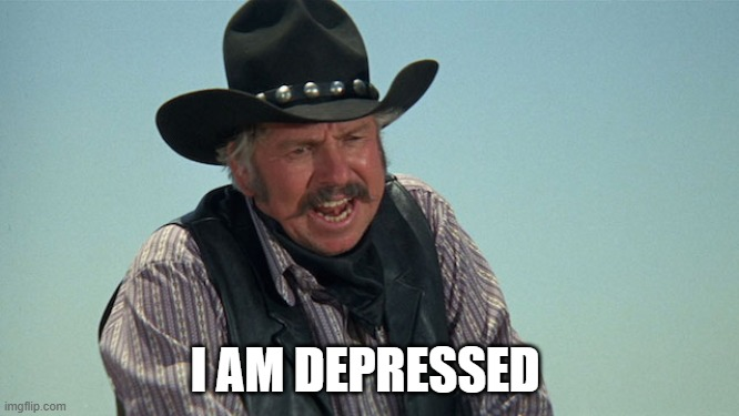 depressed |  I AM DEPRESSED | image tagged in slim pickens,blazing saddles,cowboys,funny memes | made w/ Imgflip meme maker