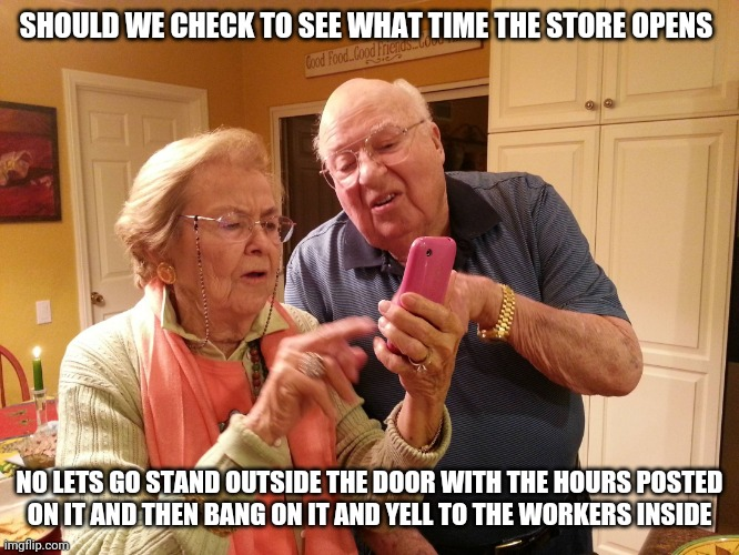 Technology challenged grandparents |  SHOULD WE CHECK TO SEE WHAT TIME THE STORE OPENS; NO LETS GO STAND OUTSIDE THE DOOR WITH THE HOURS POSTED ON IT AND THEN BANG ON IT AND YELL TO THE WORKERS INSIDE | image tagged in technology challenged grandparents | made w/ Imgflip meme maker