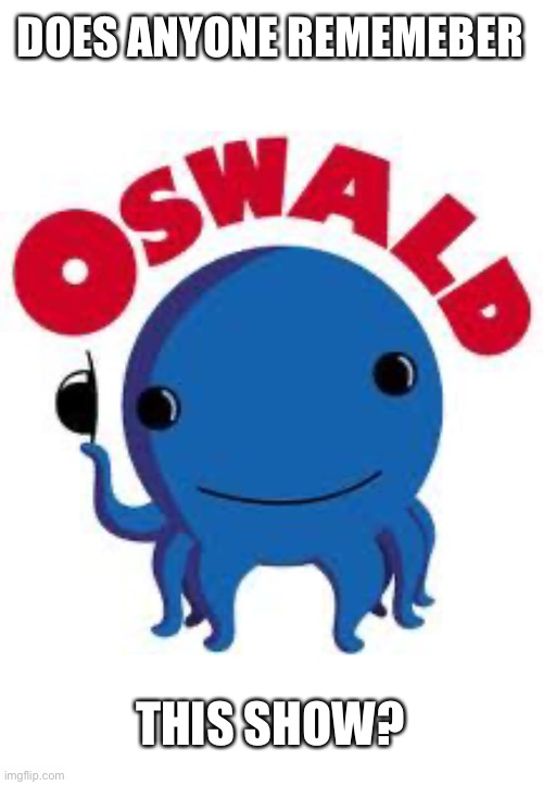 Oswald... |  DOES ANYONE REMEMEBER; THIS SHOW? | image tagged in i watched it as a kid,cringeykid | made w/ Imgflip meme maker