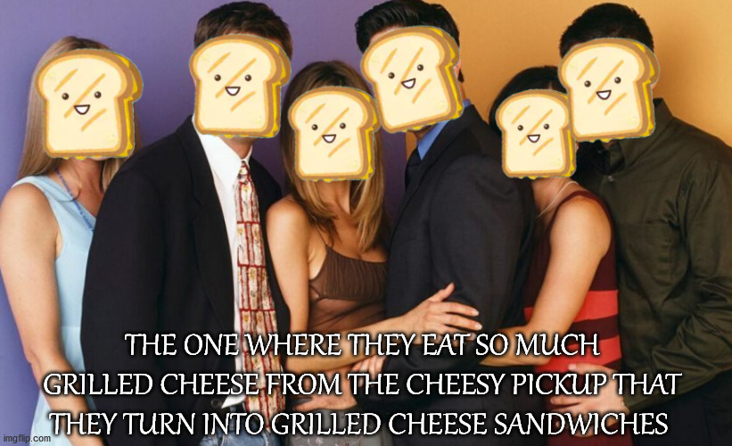 Grilled Cheese |  THE ONE WHERE THEY EAT SO MUCH GRILLED CHEESE FROM THE CHEESY PICKUP THAT THEY TURN INTO GRILLED CHEESE SANDWICHES | image tagged in grilled cheese,friends,the cheesy pickup,orillia,sandwiches | made w/ Imgflip meme maker