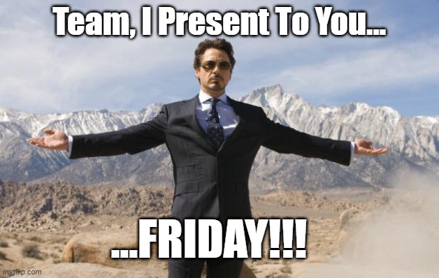 Team I Present Friday |  Team, I Present To You... ...FRIDAY!!! | image tagged in friday tony stark,friday,present to you,tony stark,team,team friday | made w/ Imgflip meme maker