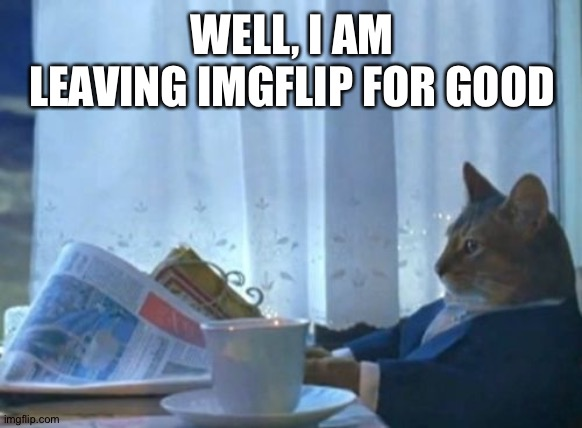 I Should Buy A Boat Cat |  WELL, I AM LEAVING IMGFLIP FOR GOOD | image tagged in memes,i should buy a boat cat | made w/ Imgflip meme maker