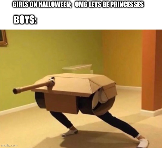 halloween |  GIRLS ON HALLOWEEN;   OMG LETS BE PRINCESSES; BOYS: | image tagged in tank,halloween | made w/ Imgflip meme maker